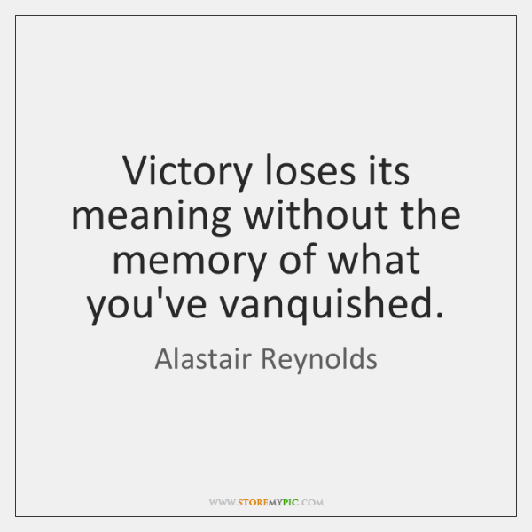 Victory loses its meaning without the memory of what you've vanquished.