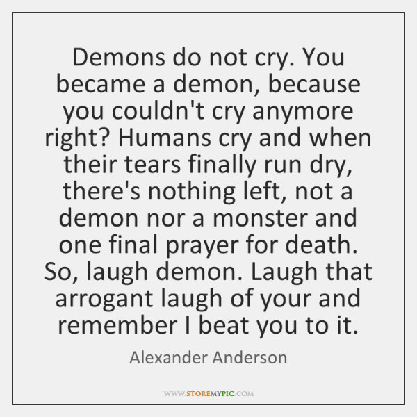 Demons do not cry. You became a demon, because you couldn't cry ...