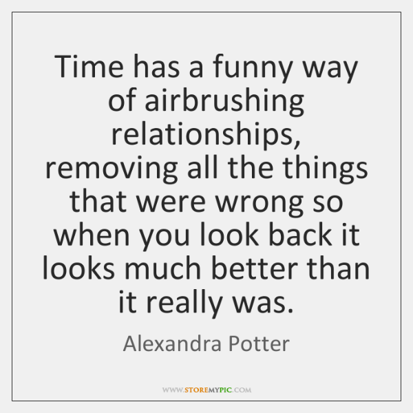 Time has a funny way of airbrushing relationships, removing all the things ...
