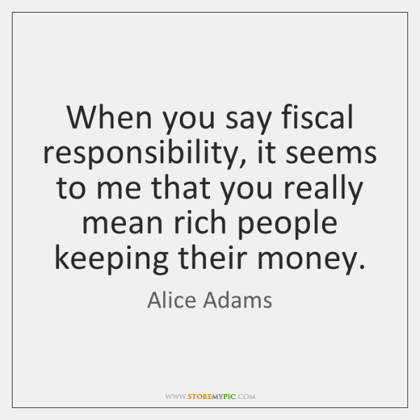When you say fiscal responsibility, it seems to me that you really ...