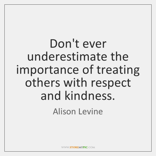 Don't ever underestimate the importance of treating others with respect and kindness.