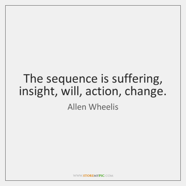 The sequence is suffering, insight, will, action, change.