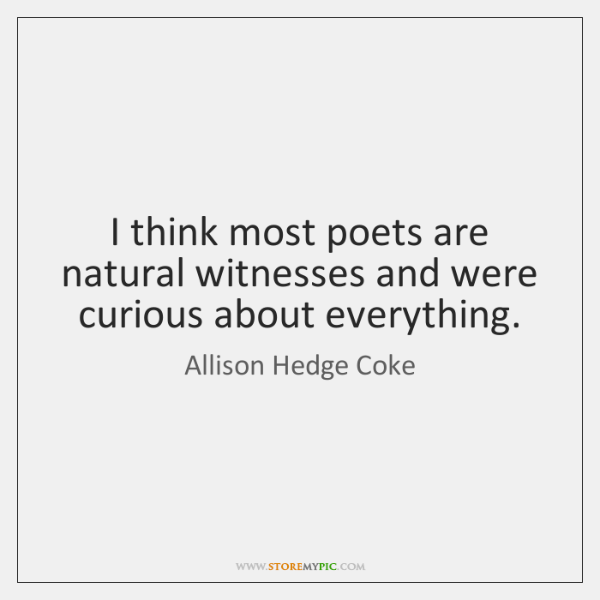 I think most poets are natural witnesses and were curious about everything.