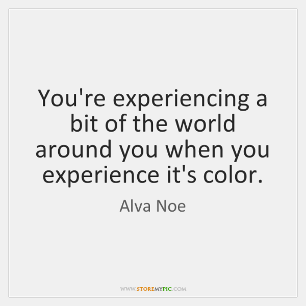 You're experiencing a bit of the world around you when you experience ...