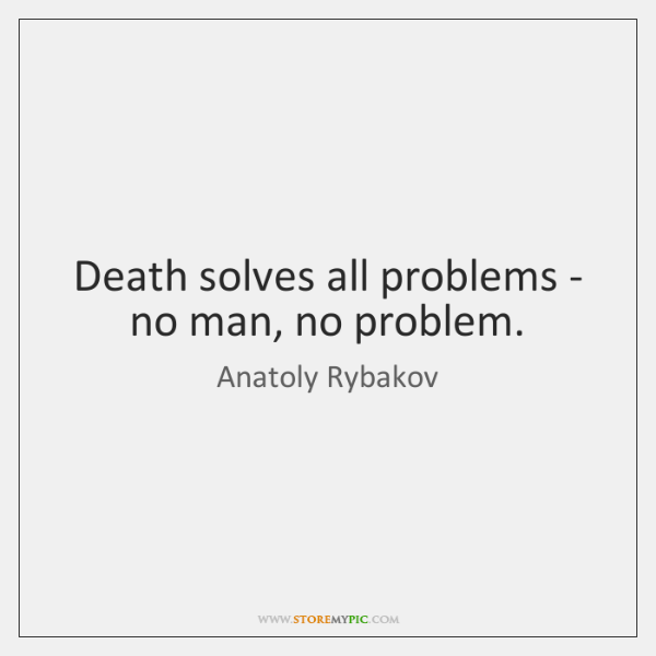 Death solves all problems - no man, no problem.