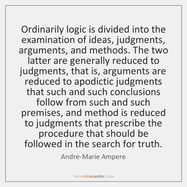 Ordinarily logic is divided into the examination of ideas, judgments, arguments, and ...