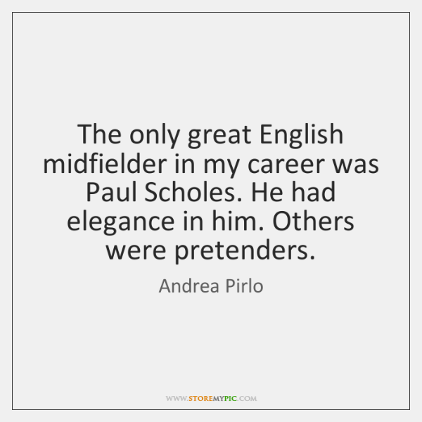 The only great English midfielder in my career was Paul Scholes. He ...