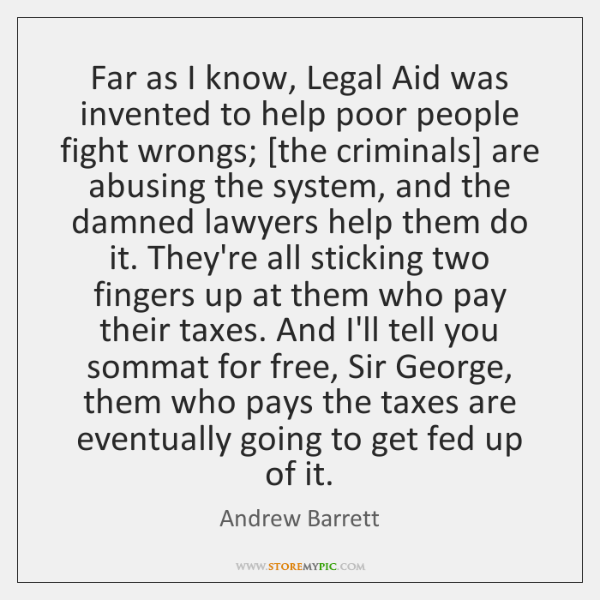 Far as I know, Legal Aid was invented to help poor people ...