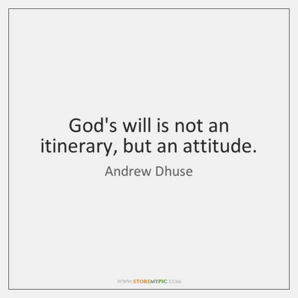 God's will is not an itinerary, but an attitude.