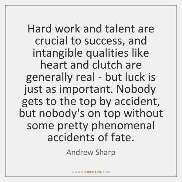 Hard work and talent are crucial to success, and intangible qualities like ...