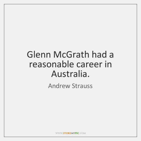 Glenn McGrath had a reasonable career in Australia.