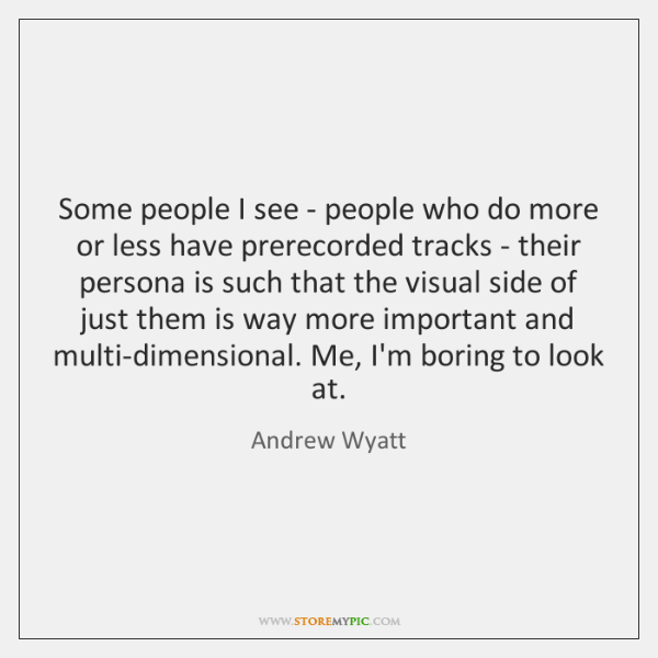 Some people I see - people who do more or less have ...