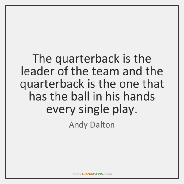 The quarterback is the leader of the team and the quarterback is ...