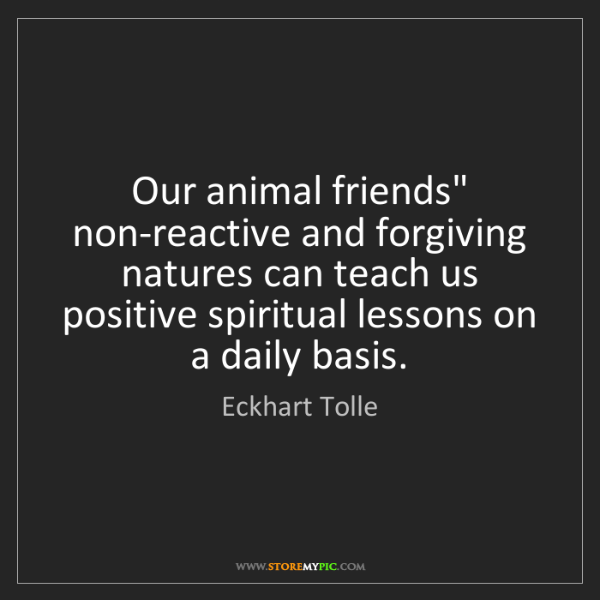 """Eckhart Tolle: Our animal friends"""" non-reactive and forgiving natures..."""