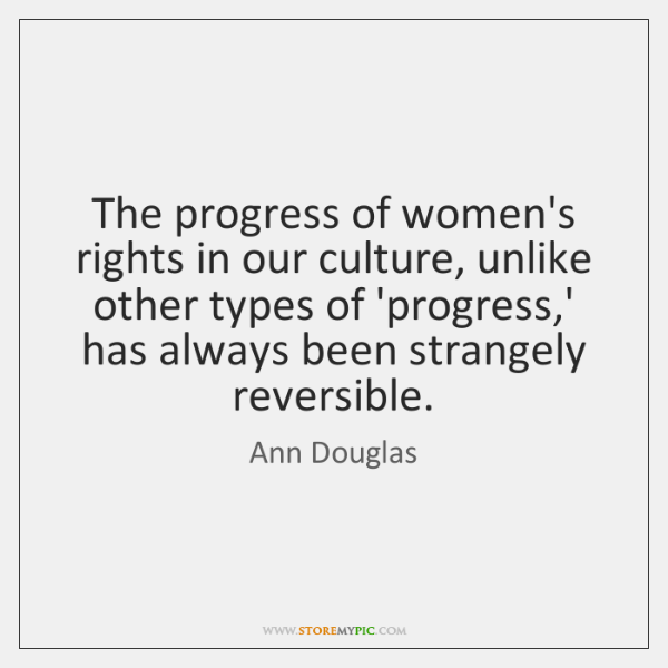 The progress of women's rights in our culture, unlike other types of ...