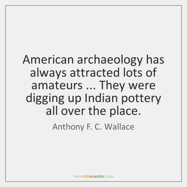 American archaeology has always attracted lots of amateurs ... They were digging up ...