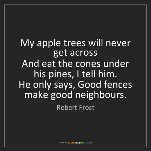 Robert Frost: My apple trees will never get across   And eat the cones...