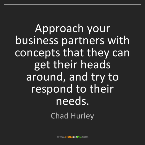 Chad Hurley: Approach your business partners with concepts that they...