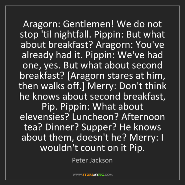 Peter Jackson: Aragorn: Gentlemen! We do not stop 'til nightfall. Pippin:...