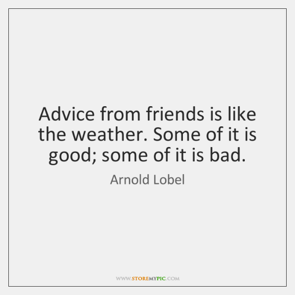 Advice from friends is like the weather. Some of it is good; ...