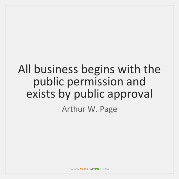All business begins with the public permission and exists by public approval