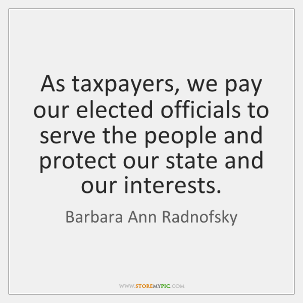 As taxpayers, we pay our elected officials to serve the people and ...