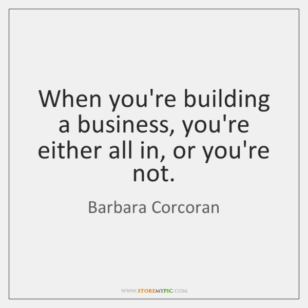 When you're building a business, you're either all in, or you're not.