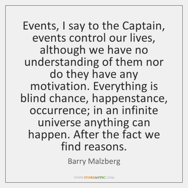 Events, I say to the Captain, events control our lives, although we ...