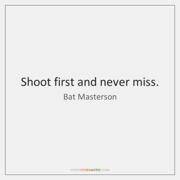Shoot first and never miss.