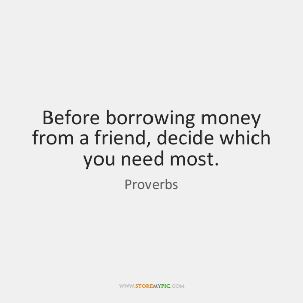 Before borrowing money from a friend, decide which you need most.