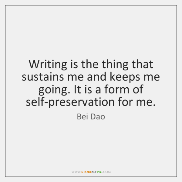 Writing is the thing that sustains me and keeps me going. It ...