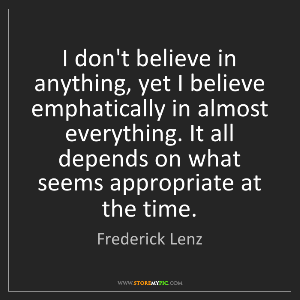 Frederick Lenz: I don't believe in anything, yet I believe emphatically...