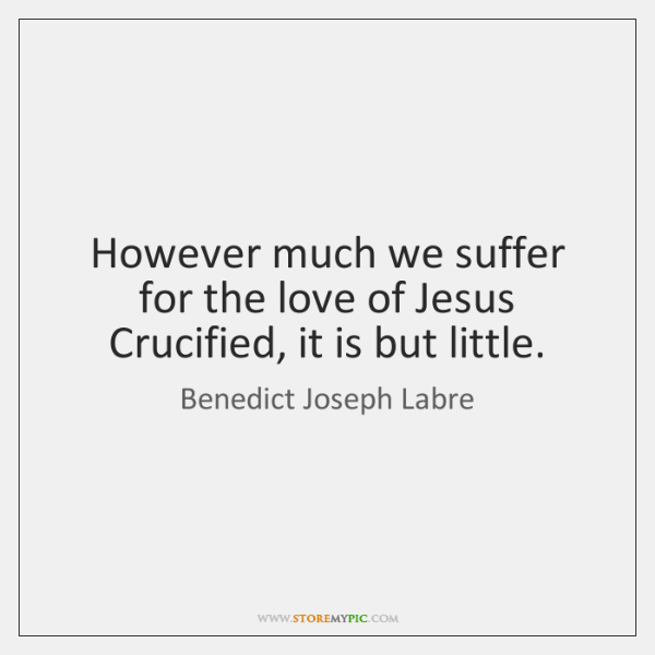 However much we suffer for the love of Jesus Crucified, it is ...