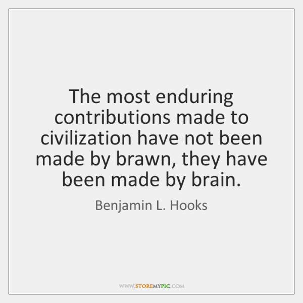 The most enduring contributions made to civilization have not been made by ...