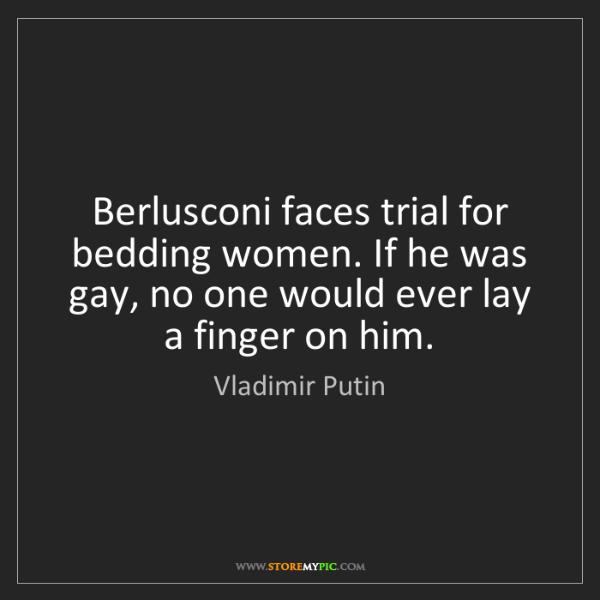 Vladimir Putin: Berlusconi faces trial for bedding women. If he was gay,...