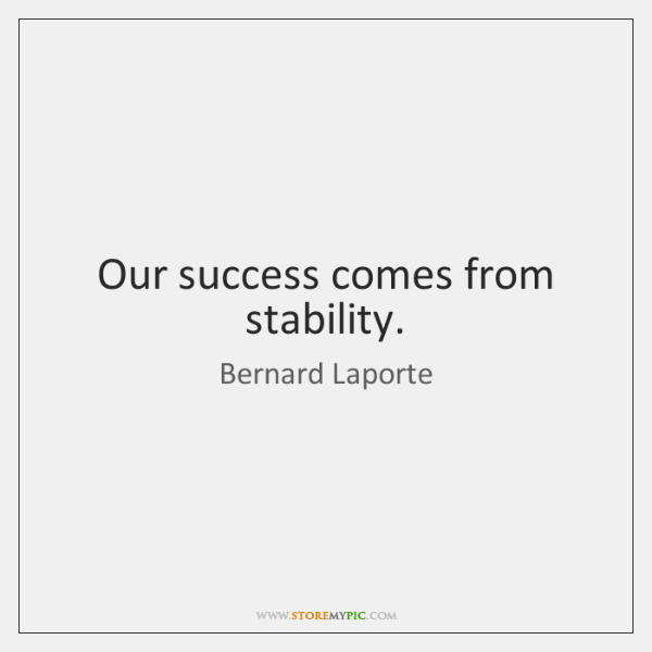 Our success comes from stability.