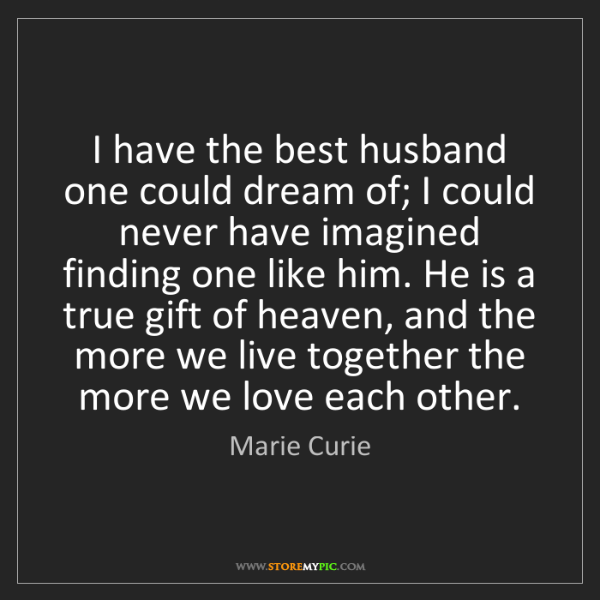Marie Curie: I have the best husband one could dream of; I could never...