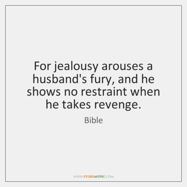 For jealousy arouses a husband's fury, and he shows no