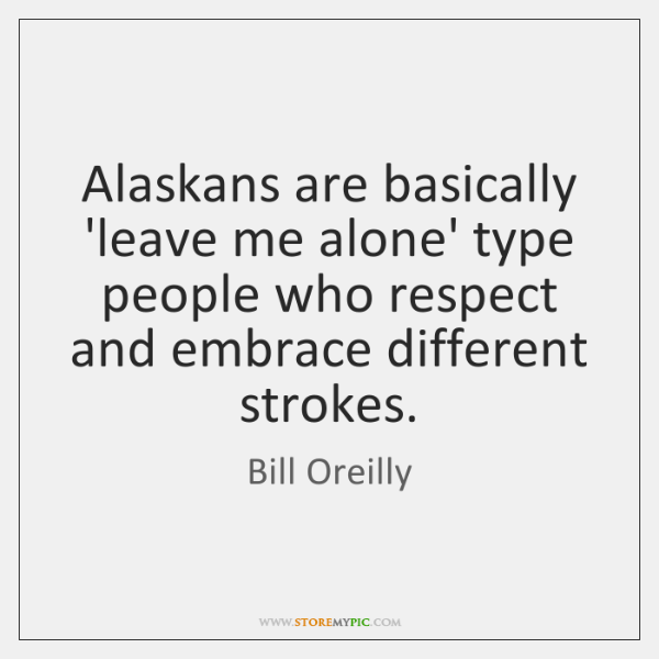 Alaskans are basically 'leave me alone' type people who respect and embrace ...