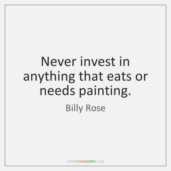 Never invest in anything that eats or needs painting.