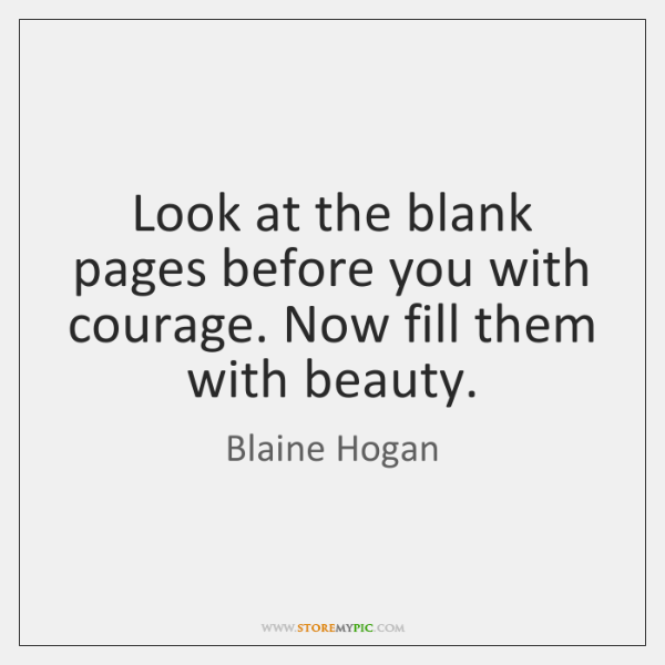Look at the blank pages before you with courage. Now fill them ...