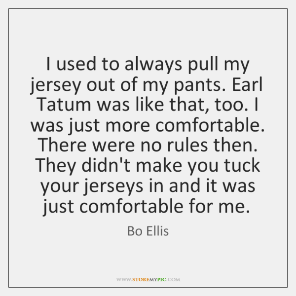 I used to always pull my jersey out of my pants. Earl ...