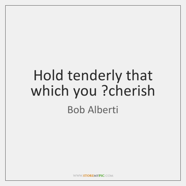 Hold tenderly that which you ?cherish