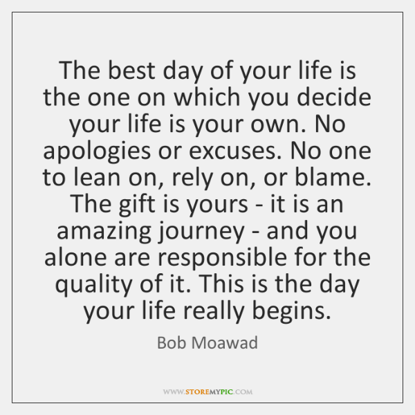 The best day of your life is the one on which you ...