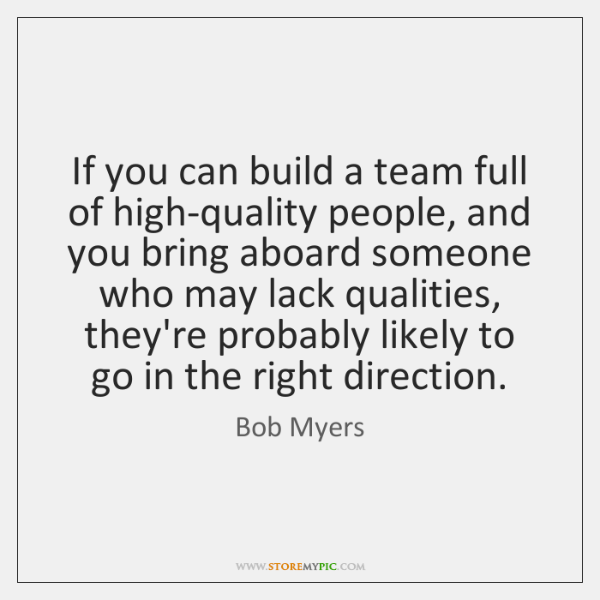 If you can build a team full of high-quality people, and you ...