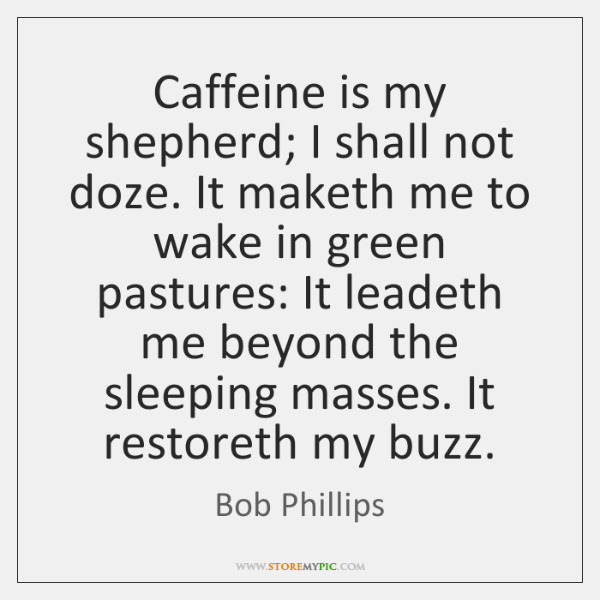 Caffeine is my shepherd; I shall not doze. It maketh me to ...