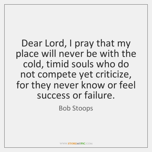 Dear Lord, I pray that my place will never be with the ...