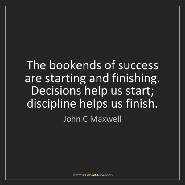 John C Maxwell: The bookends of success are starting and finishing. Decisions...