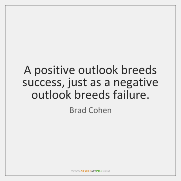 A positive outlook breeds success, just as a negative outlook breeds failure.