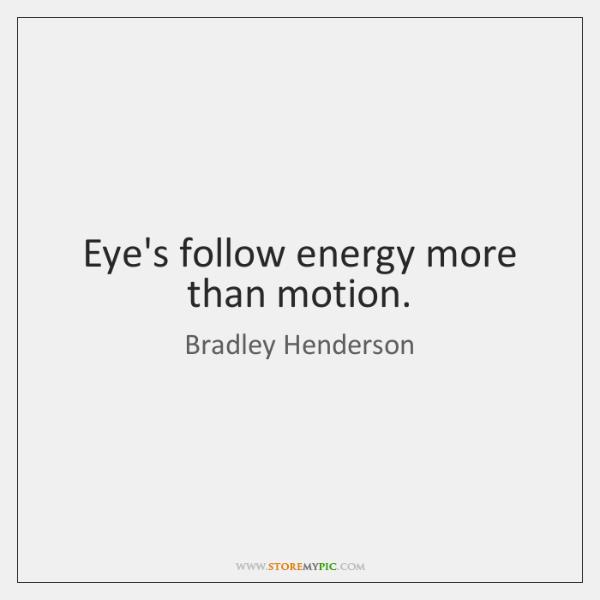Eye's follow energy more than motion.
